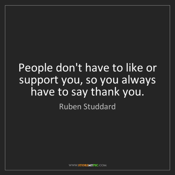 Ruben Studdard: People don't have to like or support you, so you always...