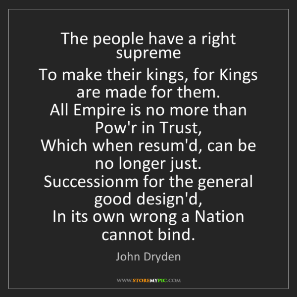 John Dryden: The people have a right supreme  To make their kings,...
