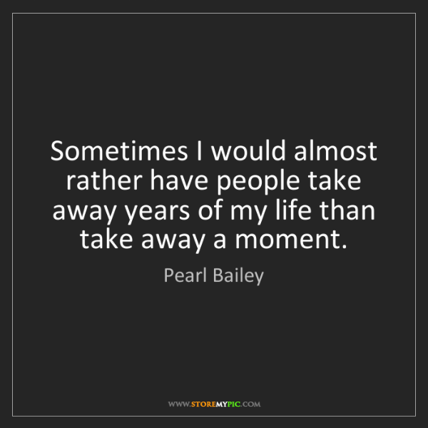 Pearl Bailey: Sometimes I would almost rather have people take away...