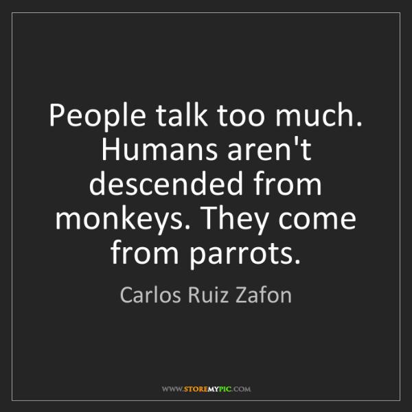 Carlos Ruiz Zafon: People talk too much. Humans aren't descended from monkeys....