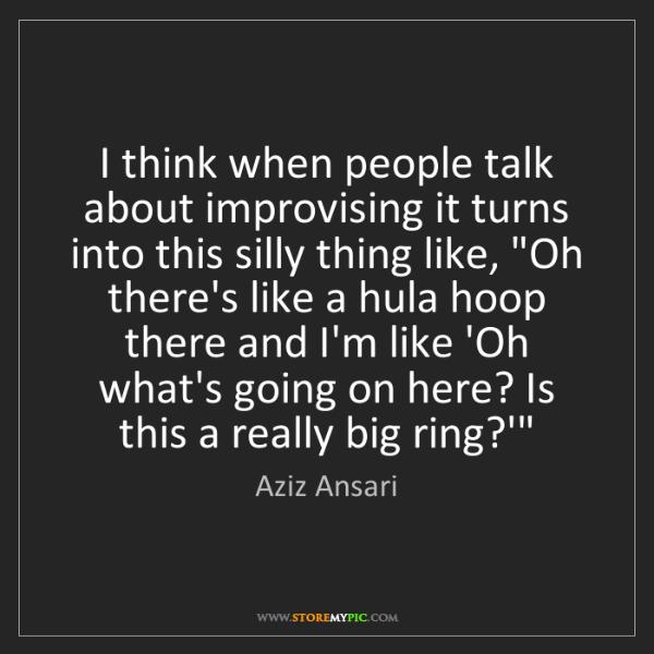 Aziz Ansari: I think when people talk about improvising it turns into...