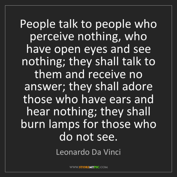 Leonardo Da Vinci: People talk to people who perceive nothing, who have...