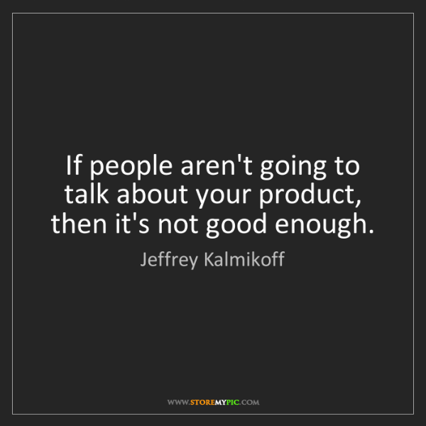 Jeffrey Kalmikoff: If people aren't going to talk about your product, then...