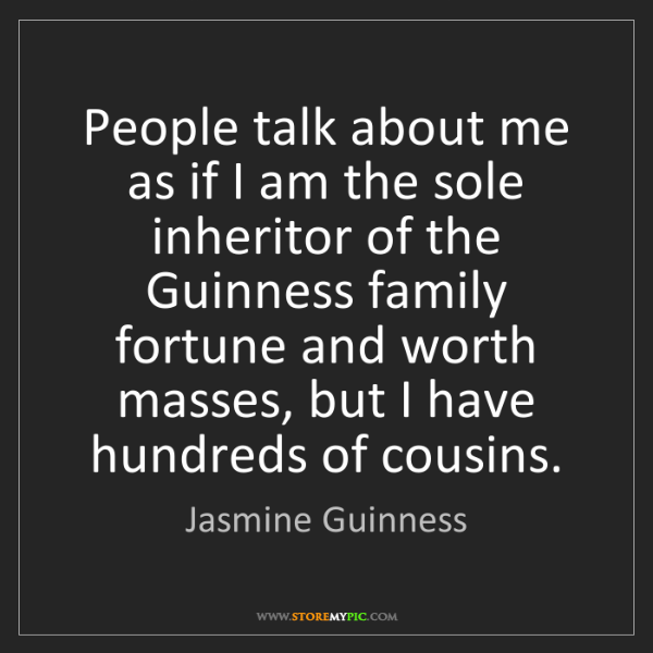 Jasmine Guinness: People talk about me as if I am the sole inheritor of...