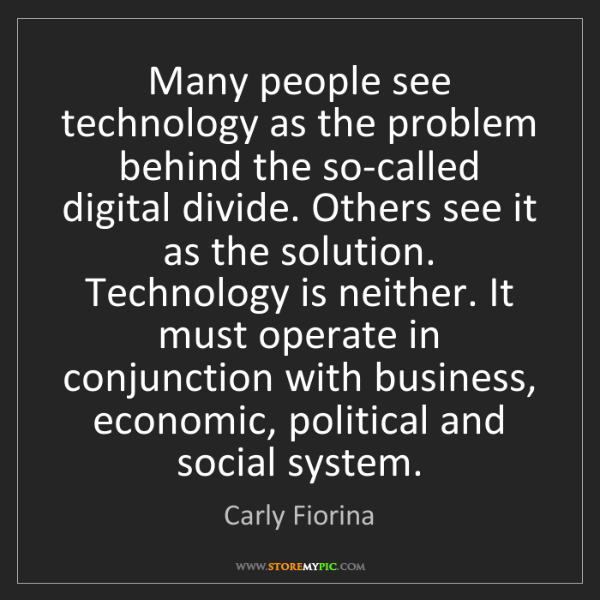 Carly Fiorina: Many people see technology as the problem behind the...