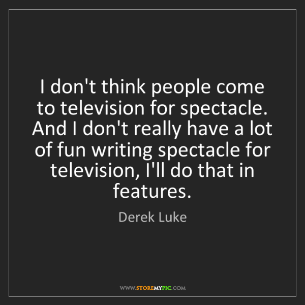 Derek Luke: I don't think people come to television for spectacle....