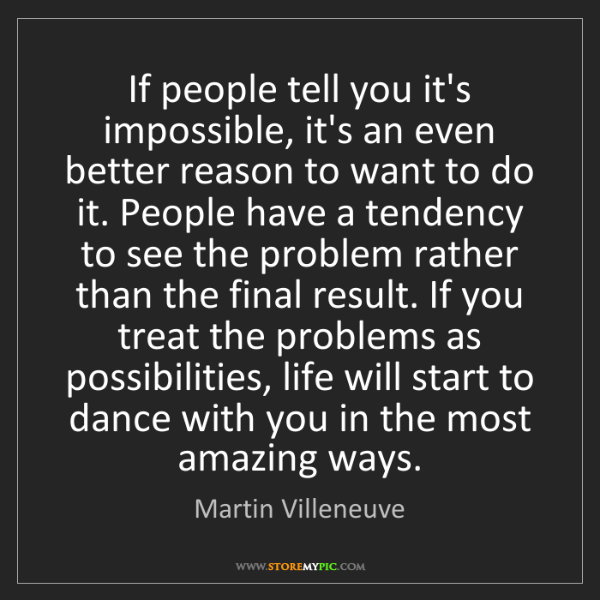 Martin Villeneuve: If people tell you it's impossible, it's an even better...