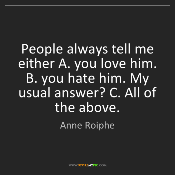 Anne Roiphe: People always tell me either A. you love him. B. you...