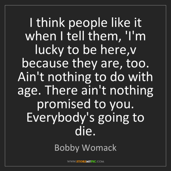 Bobby Womack: I think people like it when I tell them, 'I'm lucky to...