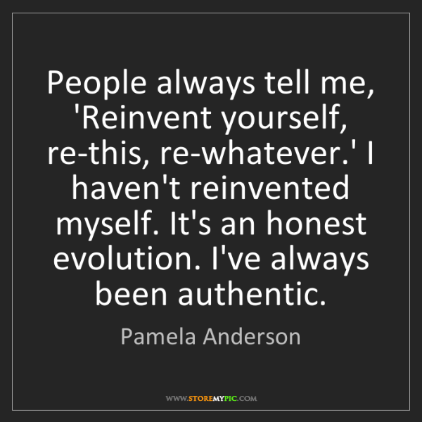 Pamela Anderson: People always tell me, 'Reinvent yourself, re-this, re-whatever.'...