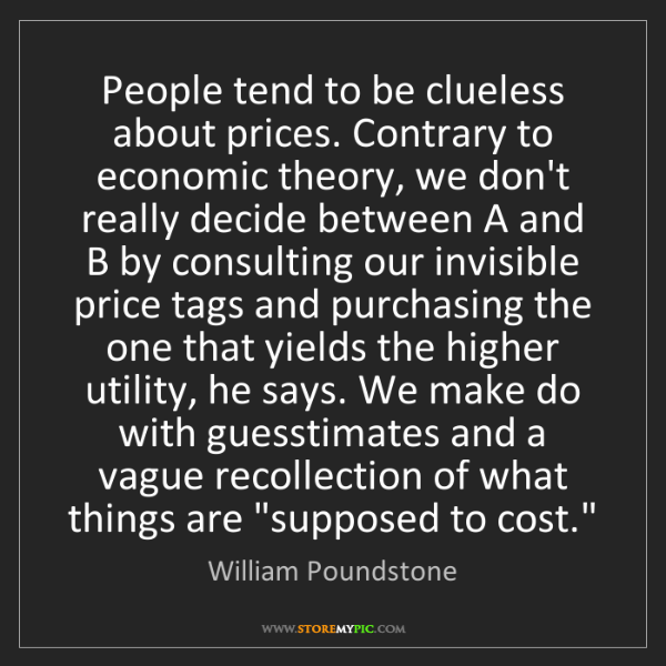 William Poundstone: People tend to be clueless about prices. Contrary to...