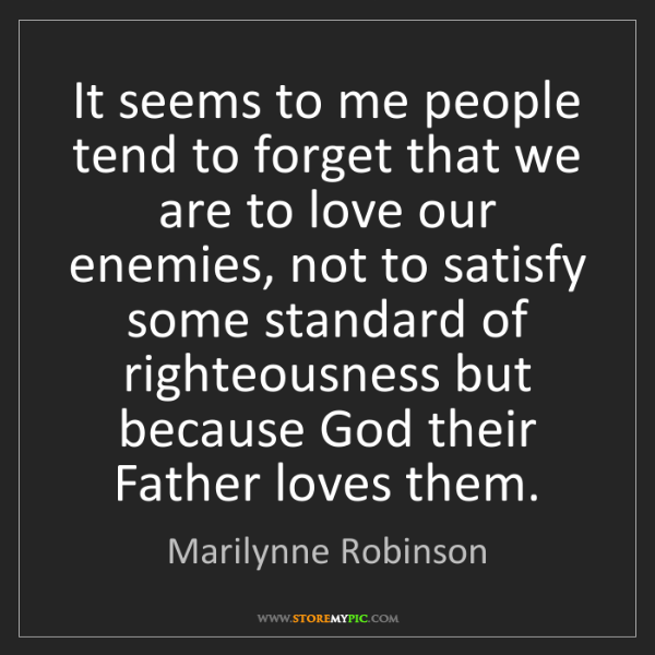 Marilynne Robinson: It seems to me people tend to forget that we are to love...