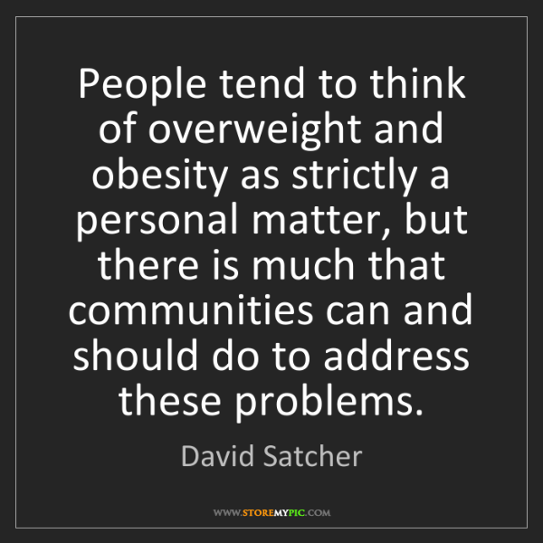 David Satcher: People tend to think of overweight and obesity as strictly...