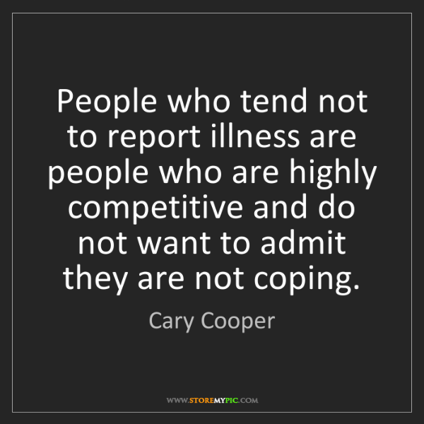 Cary Cooper: People who tend not to report illness are people who...