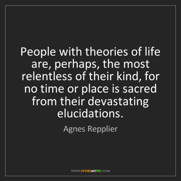 Agnes Repplier: People with theories of life are, perhaps, the most relentless...