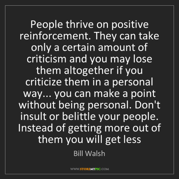 Bill Walsh: People thrive on positive reinforcement. They can take...