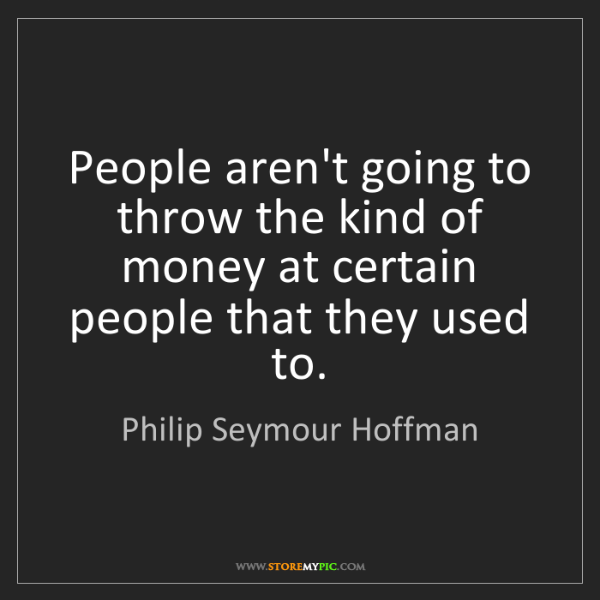 Philip Seymour Hoffman: People aren't going to throw the kind of money at certain...