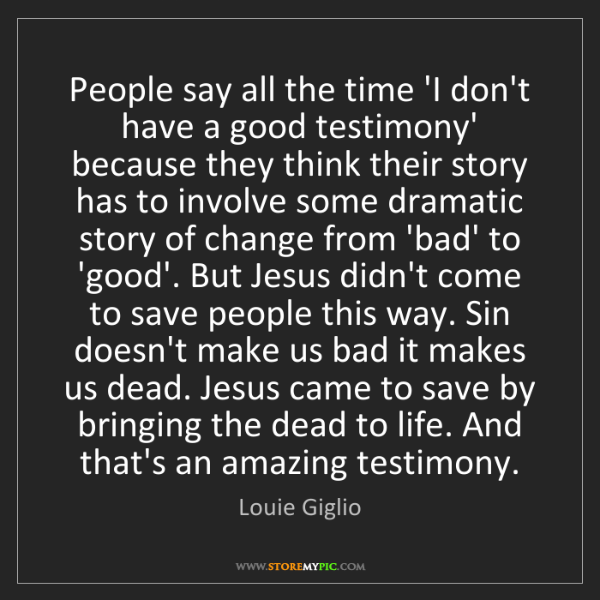 Louie Giglio: People say all the time 'I don't have a good testimony'...