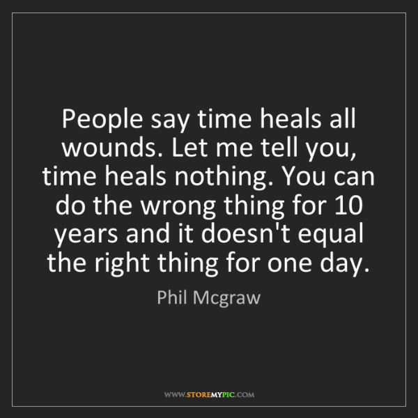 Phil Mcgraw: People say time heals all wounds. Let me tell you, time...