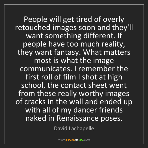 David Lachapelle: People will get tired of overly retouched images soon...
