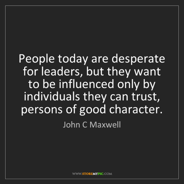 John C Maxwell: People today are desperate for leaders, but they want...