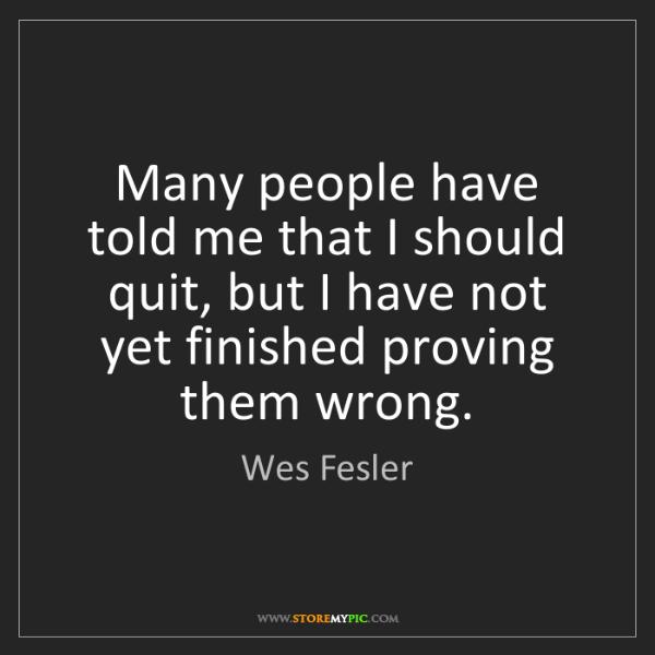 Wes Fesler: Many people have told me that I should quit, but I have...