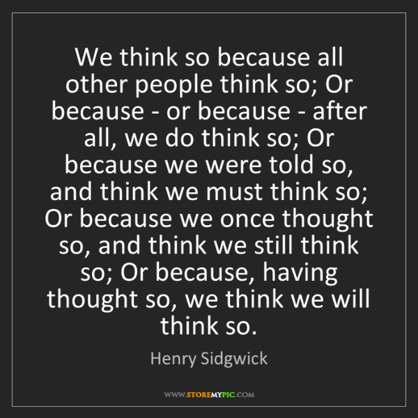 Henry Sidgwick: We think so because all other people think so; Or because...
