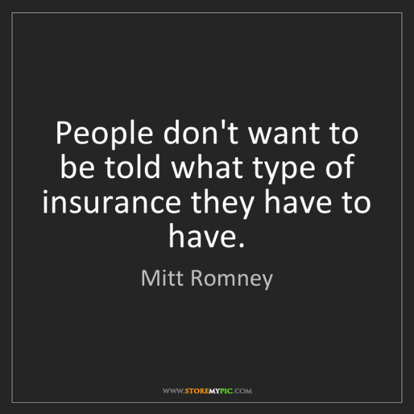 Mitt Romney: People don't want to be told what type of insurance they...