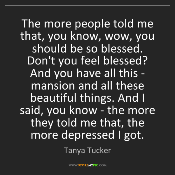 Tanya Tucker: The more people told me that, you know, wow, you should...