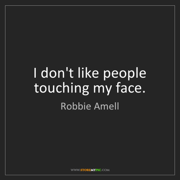 Robbie Amell: I don't like people touching my face.