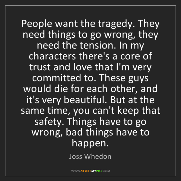 Joss Whedon: People want the tragedy. They need things to go wrong,...