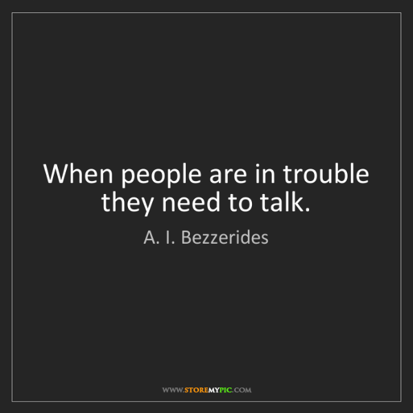 A. I. Bezzerides: When people are in trouble they need to talk.