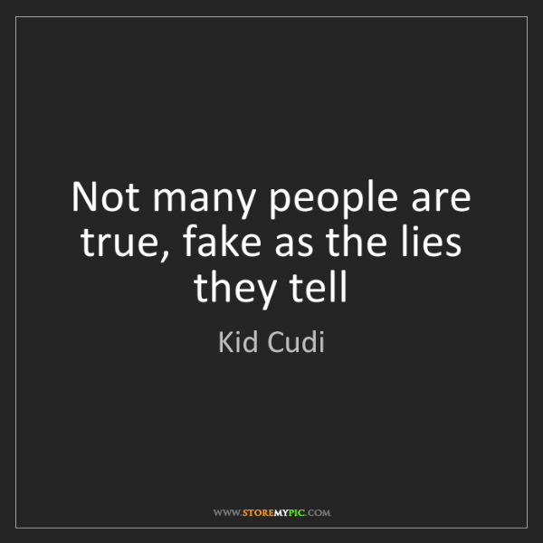 Kid Cudi: Not many people are true, fake as the lies they tell