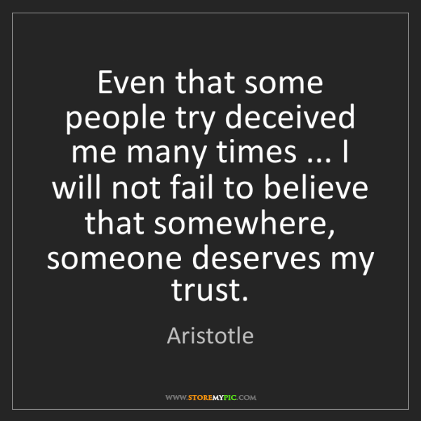 Aristotle: Even that some people try deceived me many times ......