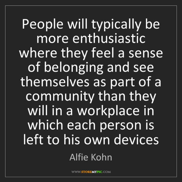 Alfie Kohn: People will typically be more enthusiastic where they...