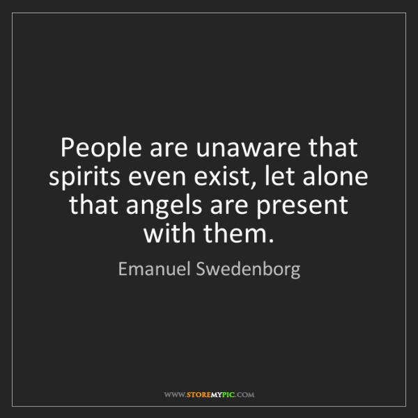 Emanuel Swedenborg: People are unaware that spirits even exist, let alone...