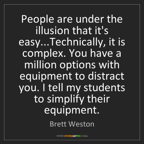 Brett Weston: People are under the illusion that it's easy...Technically,...