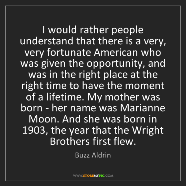Buzz Aldrin: I would rather people understand that there is a very,...