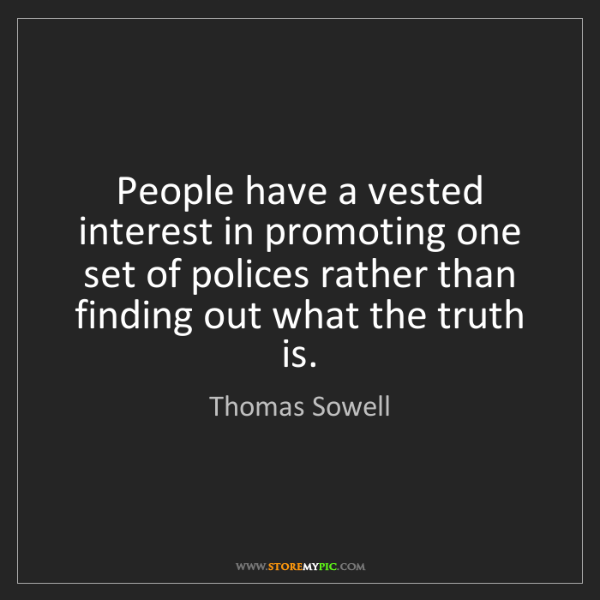 Thomas Sowell: People have a vested interest in promoting one set of...
