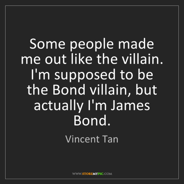 Vincent Tan: Some people made me out like the villain. I'm supposed...