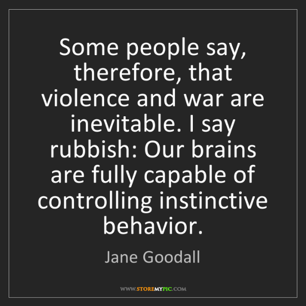 Jane Goodall: Some people say, therefore, that violence and war are...