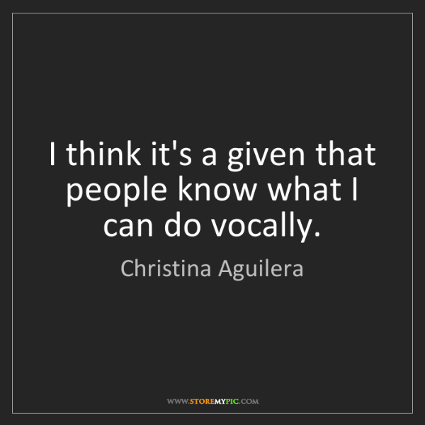 Christina Aguilera: I think it's a given that people know what I can do vocally.