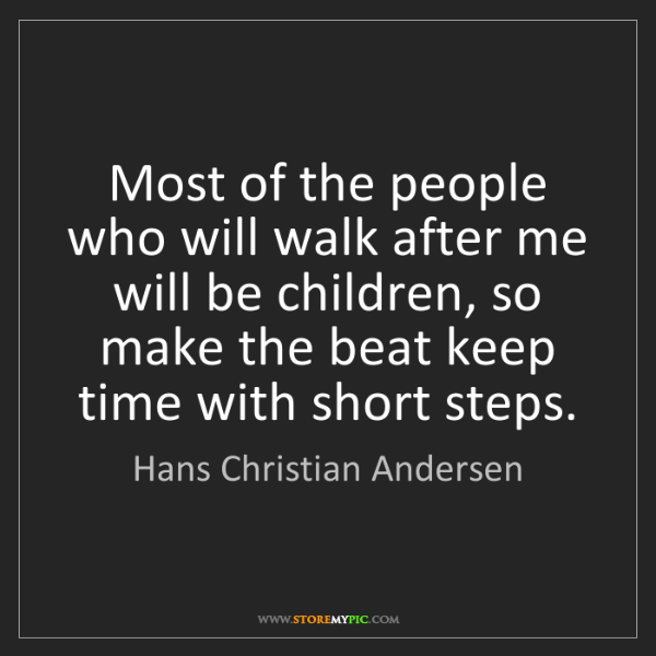 Hans Christian Andersen: Most of the people who will walk after me will be children,...