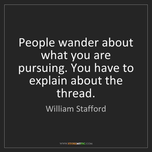 William Stafford: People wander about what you are pursuing. You have to...