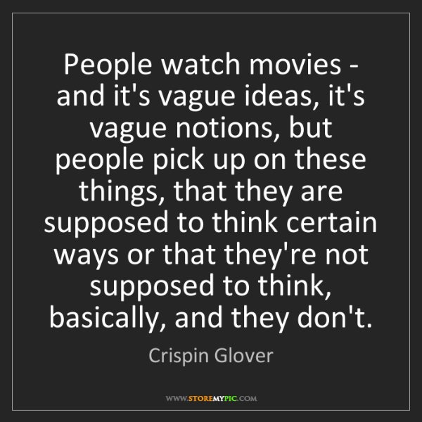 Crispin Glover: People watch movies - and it's vague ideas, it's vague...