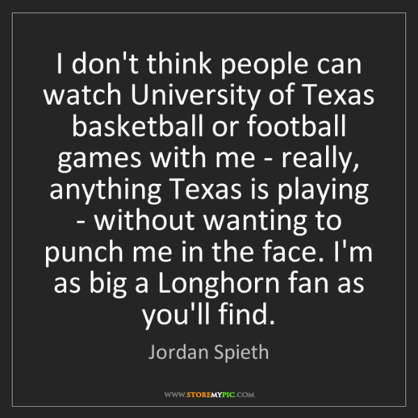 Jordan Spieth: I don't think people can watch University of Texas basketball...