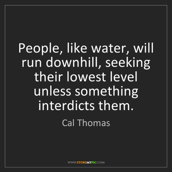 Cal Thomas: People, like water, will run downhill, seeking their...