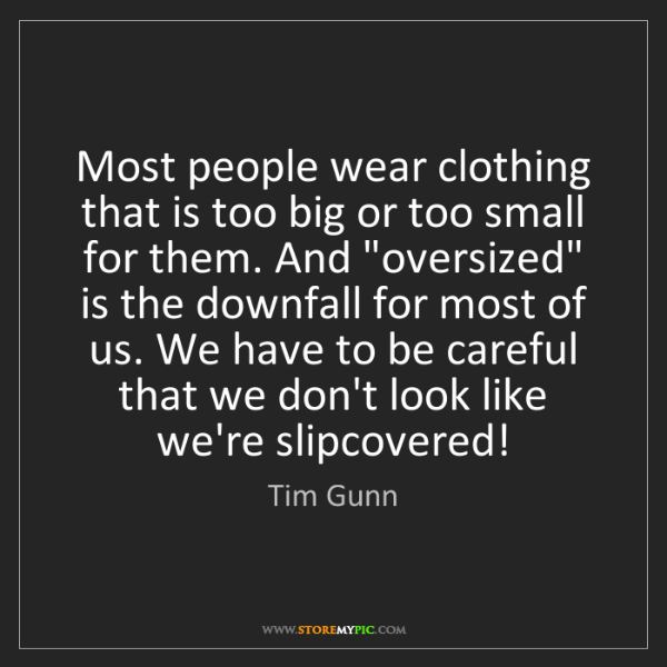 Tim Gunn: Most people wear clothing that is too big or too small...