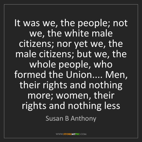 Susan B Anthony: It was we, the people; not we, the white male citizens;...