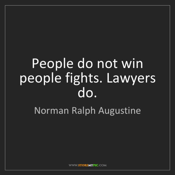 Norman Ralph Augustine: People do not win people fights. Lawyers do.